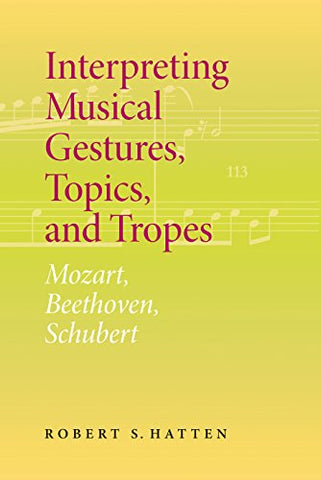 Interpreting Musical Gestures, Topics, And Tropes: Mozart, Beethoven, Schubert (Musical Meaning And Interpretation)