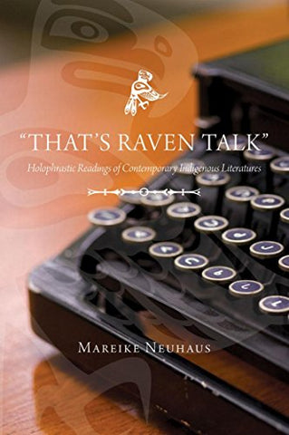 """That'S Raven Talk"": Holophrastic Readings Of Contemporary Indigenous Literatures (Canadian Plains Studies(Cps))"