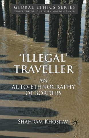 'Illegal' Traveller: An Auto-Ethnography Of Borders (Global Ethics)
