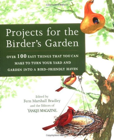 Projects For The Birder'S Garden: Over 100 Easy Things That You Can Make To Turn Your Yard And Garden Into A Bird- Friendly Haven