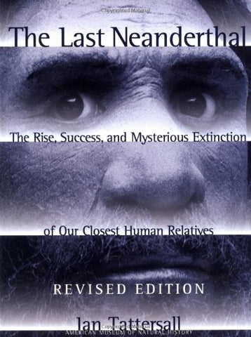 The Last Neanderthal : The Rise, Success, And Mysterious Extinction Of Our Closest Human Relatives
