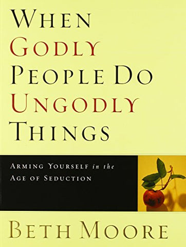 When Godly People Do Ungodly Things - Bible Study Book: Arming Yourself In The Age Of Seduction