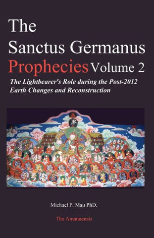 The Sanctus Germanus Prophecies, Vol. 2: The Lightbearer'S Role During The Post-2012 Earth Changes And Reconstruction