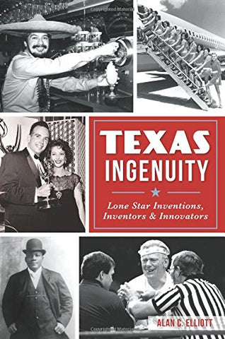 Texas Ingenuity: Lone Star Inventions, Inventors & Innovators