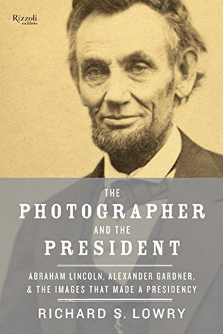 The Photographer And The President: Abraham Lincoln, Alexander Gardner, And The Images That Made A Presidency