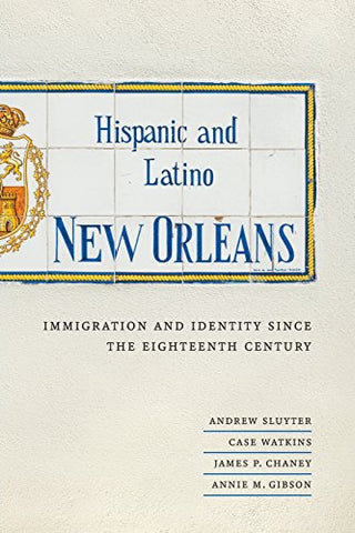 Hispanic And Latino New Orleans: Immigration And Identity Since The Eighteenth Century