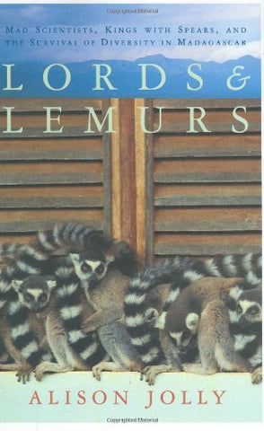 Lords And Lemurs: Mad Scientists, Kings With Spears, And The Survival Of Diversity In Madagascar