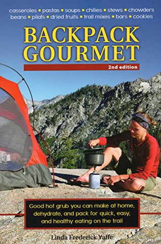 Backpack Gourmet: Good Hot Grub You Can Make At Home, Dehydrate, And Pack For Quick, Easy, And Healthy Eating On The Trail