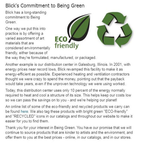 "Whey did we choose Blick ? Sustainability is very important to us and Blick seems to also has a long history to committing to being green as well.  Blick has a strong commitment to ""going green"" and protecting the environment. You may want to read further here."