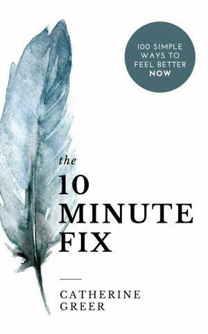 The 10 Minute Fix - 100 Simple Ways to Feel Better Now (Catherine Greer)