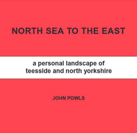 The front cover of new publication 'North Sea to the East: A Personal Landscape of Teesside and North Yorkshire' by John Powls 2020