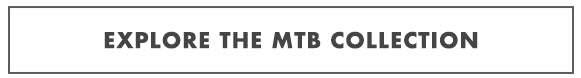EXPLORE THE MTB COLLECTION