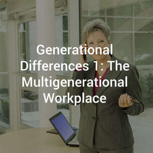 Generational Differences 1: The Multigenerational Workplace