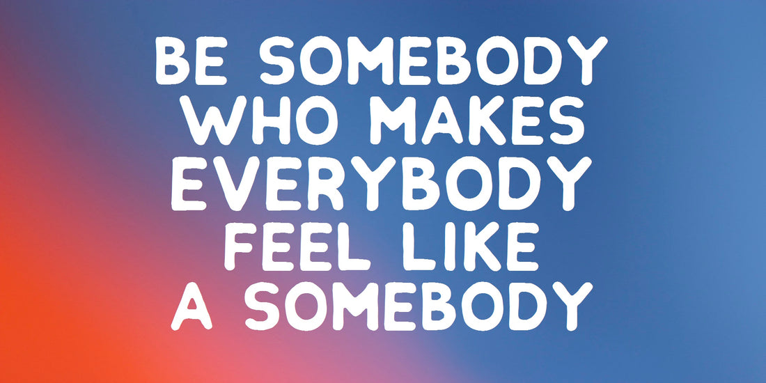 Be somebody who makes everybody feel like a somebody. A quote about encoragement