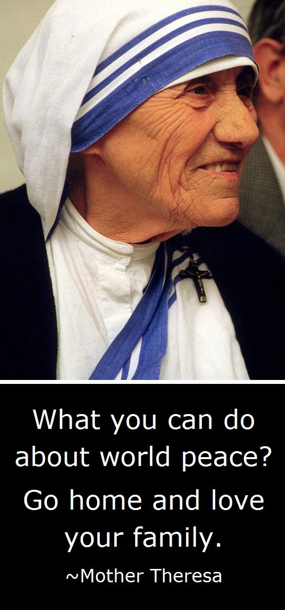 Mother Theresa quote: What you can do about world peace? Go home and love your family.