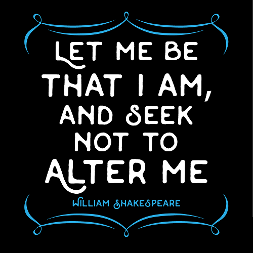 Shakespeare quote: Let me be that I am and seek not to alter me.