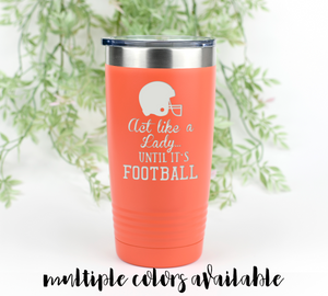 Act Like A Lady Until It's Football Tumbler