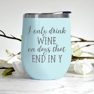 I Only Drink Wine On Days That End in Y Tumbler