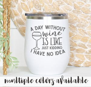 A Day Without Wine is Like Just Kidding I Have No Idea Tumbler
