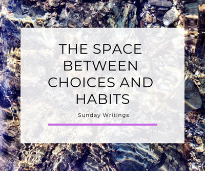 Sunday Writings, The Space Between Choices and Habits