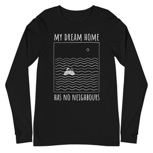 My dream home has no neighbours Unisex Long Sleeve Tee