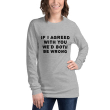 Load image into Gallery viewer, If I agreed with you... Unisex Long Sleeve Tee