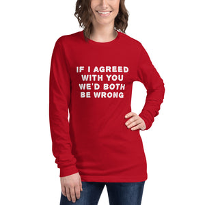 If I agreed with you... Unisex Long Sleeve Tee