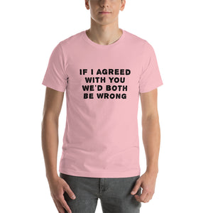 If I agreed with you... Unisex T-Shirt