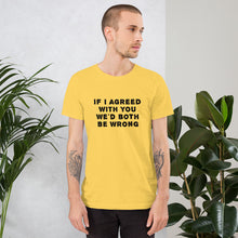 Load image into Gallery viewer, If I agreed with you... Unisex T-Shirt