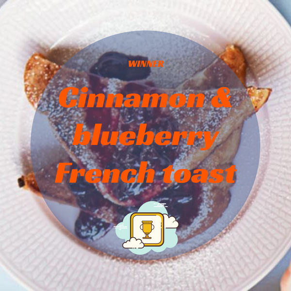 Cinnamon & blueberry French toast winner