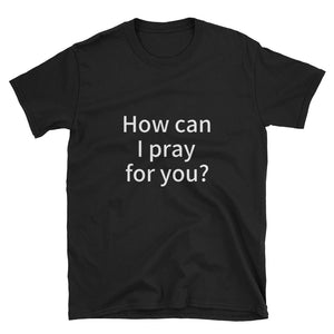 "Black t-shirt with ""How can I pray for you?"" in white letters"