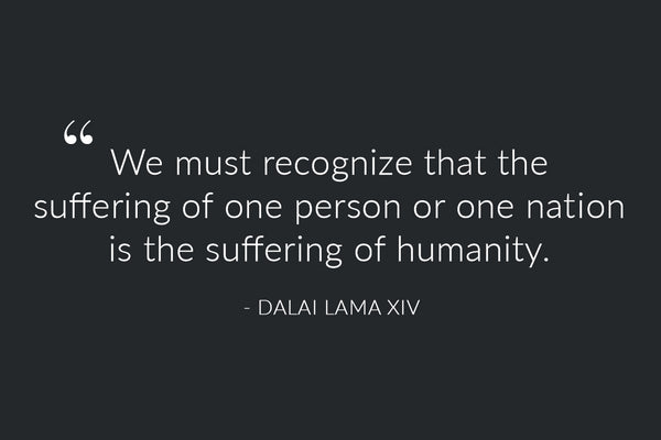 """We must recognize that the suffering of one person or one nation is the suffering of humanity."" - Dalai Lama XIV"