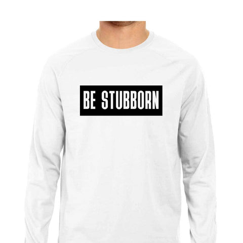 Be Stubborn Men's Full Sleeve Tee