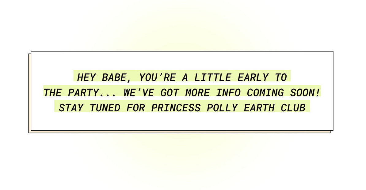 Hey babe, you're a little early to the party…we've got more info coming soon! Stay tuned for Princess Polly Earth Club