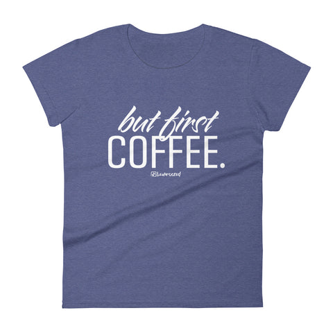 But First Coffee - Womens Fashion Fit T Shirt