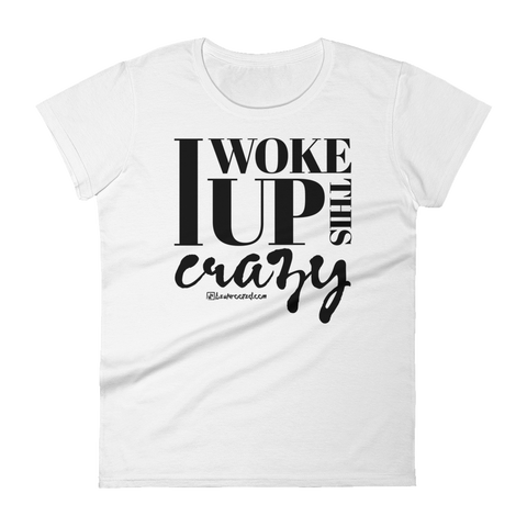 I Woke Up This Crazy - Womens Fashion Fit T Shirt