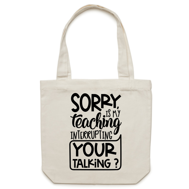 Sorry, is my teaching interrupting your talking? - Canvas Tote Bag