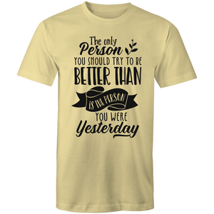 The only person you should try to be better than - is the person you were yesterday