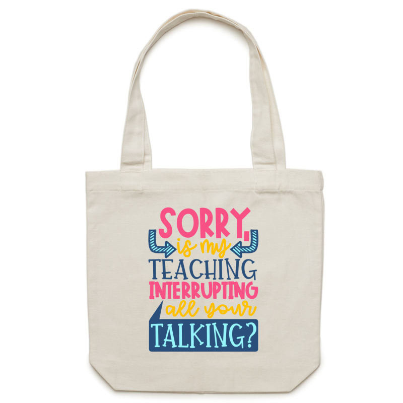 Sorry, is my teaching interrupting all your talking? - Canvas Tote Bag
