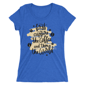 First Capture The Coffee And Then The World Women's Tee's