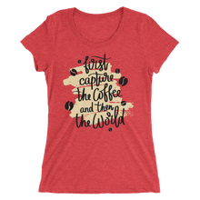 Load image into Gallery viewer, First Capture The Coffee And Then The World Women's Tee's