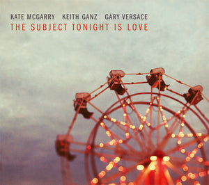 Kate McGarry – Keith Ganz – Gary Versace - The Subject Tonight Is Love