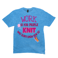 Work Is for People Who Don't Know How To Knit T-Shirts