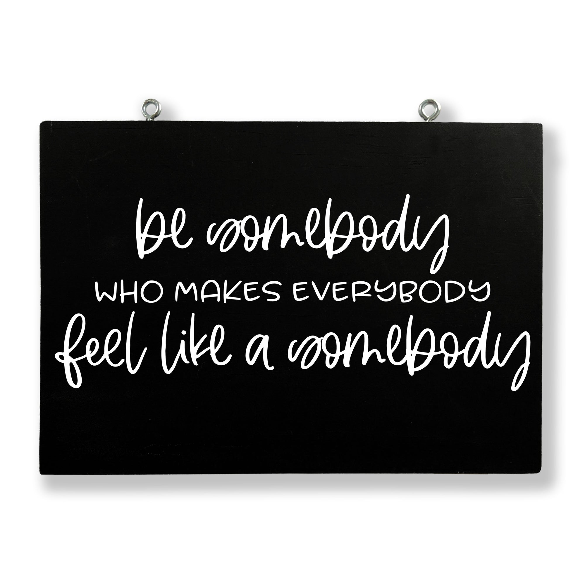 Be Somebody Who Makes Everybody Feels Like Somebody