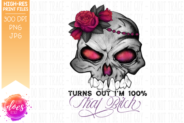 Turns Out I'm 100% That Bitch - Flower Skull - Printable/Sublimation File