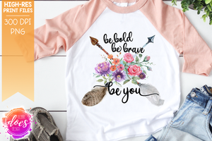 Be Bold Be Brave Be You - Version 1 - Boho Floral Arrows - Sublimation/Printable Design
