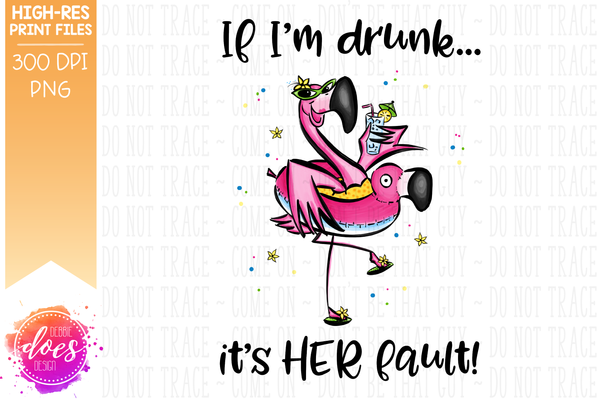 If I'm Drunk, it's HER Fault - Funny Flamingo - Sublimation/Printable Design
