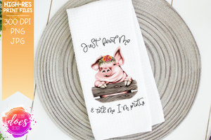 Just Feed Me & Tell Me I'm Pretty - Cute Hand Drawn Pig with Flowers - Sublimation/Printable Design