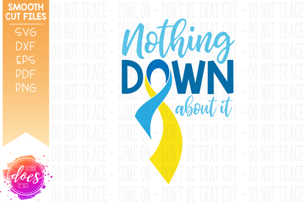 Nothing Down About It - Down Syndrome - SVG File