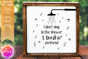 I don't sing in the shower, I freakin' perform! - SVG File